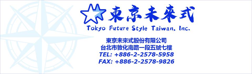 Tokyo Future Style Taiwan 台北市敦化南路一段5號7樓 TEL : +886-(0)2-2578-5958 FAX : +886-(0)2-2578-9826